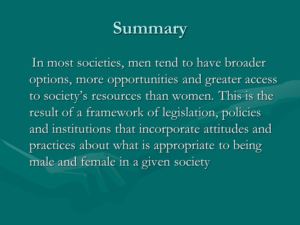 Summary In most societies, men tend to have broader options, more opportunities and greater access to society's resources than women. This is the resu