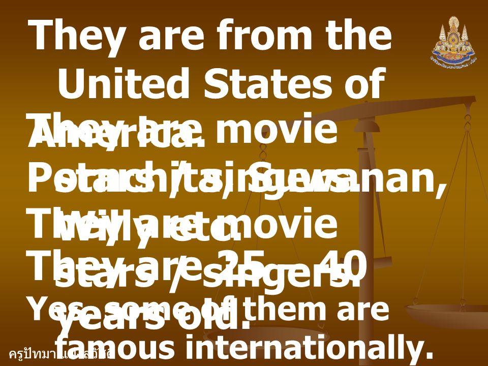 ครูปัทมา แฝงสวัสดิ์ They are from the United States of America. They are movie stars / singers. Pornchita, Suwanan, Willy etc. They are movie stars /