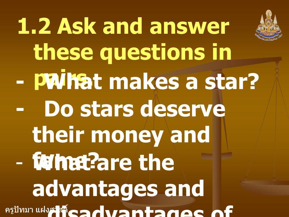 ครูปัทมา แฝงสวัสดิ์ 1.2 Ask and answer these questions in pairs. - What makes a star? - Do stars deserve their money and fame? -What are the advantage