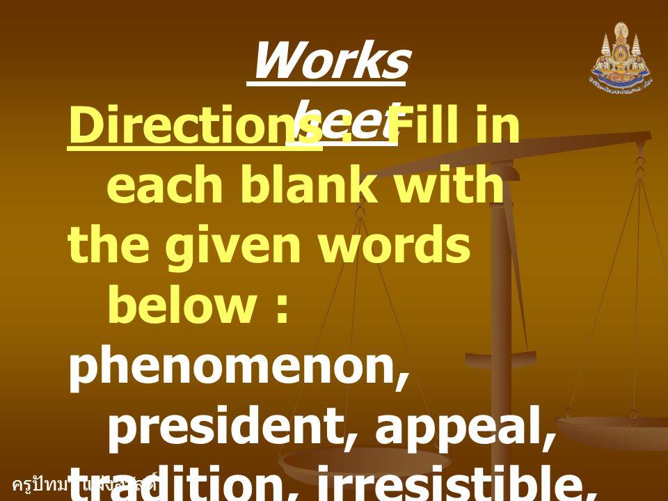 ครูปัทมา แฝงสวัสดิ์ Works heet Directions : Fill in each blank with the given words below : phenomenon, president, appeal, tradition, irresistible, ar