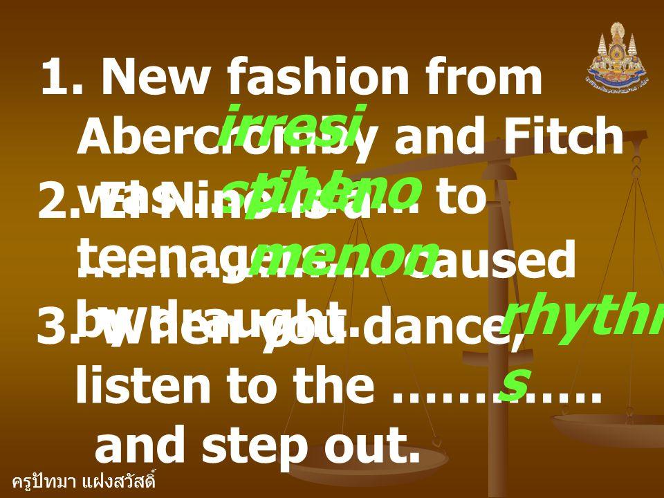 ครูปัทมา แฝงสวัสดิ์ 1. New fashion from Abercromby and Fitch was ………….. to teenagers. irresi stible 2. El Nino is a ………………. caused by draught. 3. When