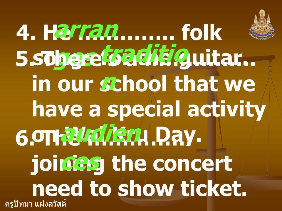 ครูปัทมา แฝงสวัสดิ์ 4. He ………….. folk songs for the guitar. arran ges 5. There's a ……………. in our school that we have a special activity on Wai Kru Day