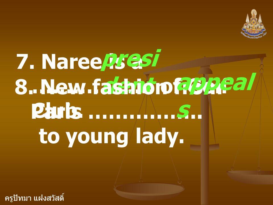 ครูปัทมา แฝงสวัสดิ์ 7. Naree is a ……………… of Golf Club. presi dent 8. New fashion from Paris …………….. to young lady. appeal s