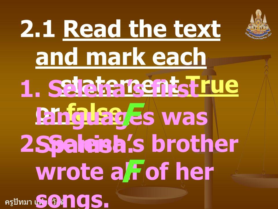 ครูปัทมา แฝงสวัสดิ์ 2.1 Read the text and mark each statement True or false. 1. Selena's first languages was Spanish. F 2. Selena's brother wrote all