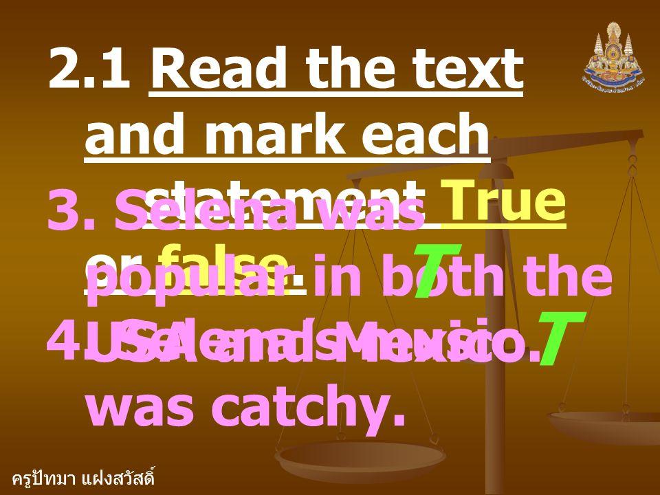 ครูปัทมา แฝงสวัสดิ์ 2.1 Read the text and mark each statement True or false. 3. Selena was popular in both the USA and Mexico. T 4. Selena's music was
