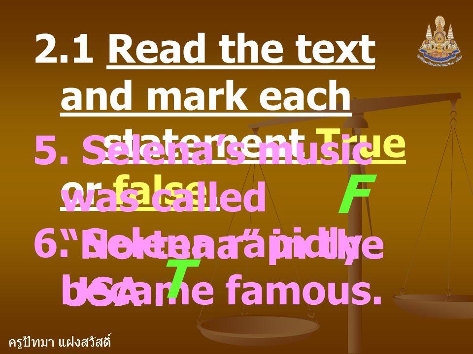 """ครูปัทมา แฝงสวัสดิ์ 2.1 Read the text and mark each statement True or false. 5. Selena's music was called """"Nortena"""" in the USA. F 6. Selena rapidly be"""