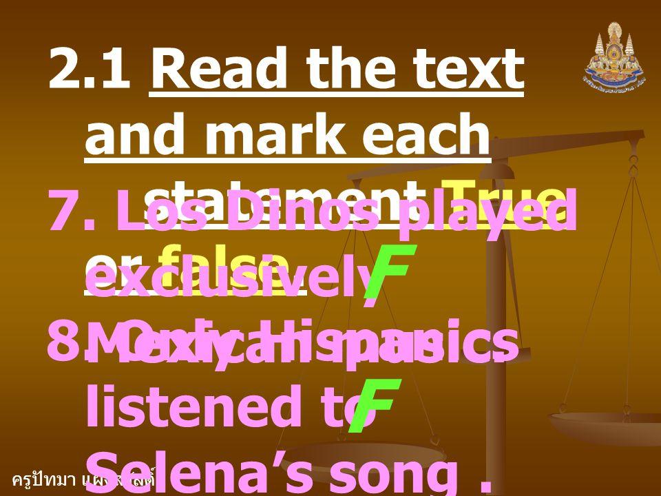 ครูปัทมา แฝงสวัสดิ์ 2.1 Read the text and mark each statement True or false. 7. Los Dinos played exclusively Mexican music. F 8. Only Hispanics listen