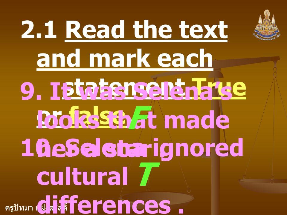 ครูปัทมา แฝงสวัสดิ์ 2.1 Read the text and mark each statement True or false. 9. It was Selena's looks that made her a star. F 10. Selena ignored cultu