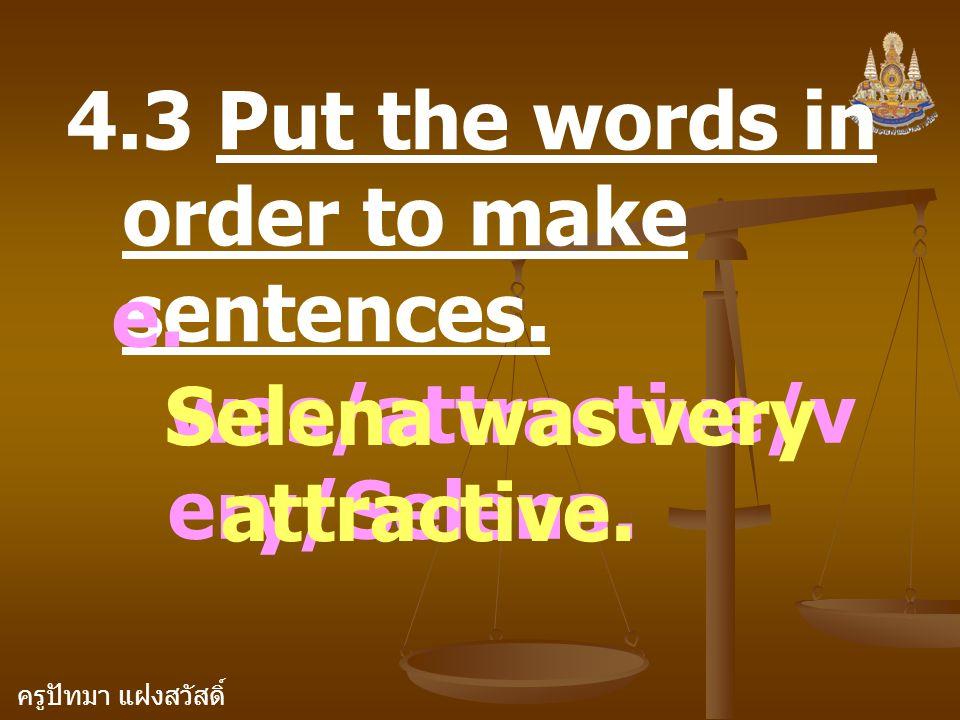 ครูปัทมา แฝงสวัสดิ์ 4.3 Put the words in order to make sentences. e. was/attractive/v ery/Selena. Selena was very attractive.