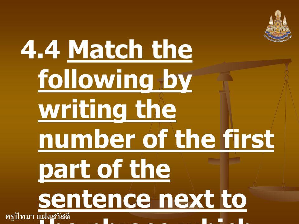 ครูปัทมา แฝงสวัสดิ์ 4.4 Match the following by writing the number of the first part of the sentence next to the phrase which completes the sentence.