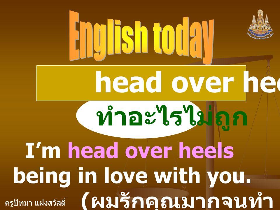 ครูปัทมา แฝงสวัสดิ์ head over heels ( adj. ) ทำอะไรไม่ถูก I'm head over heels being in love with you. ( ผมรักคุณมากจนทำ ตัวไม่ถูกเลย )