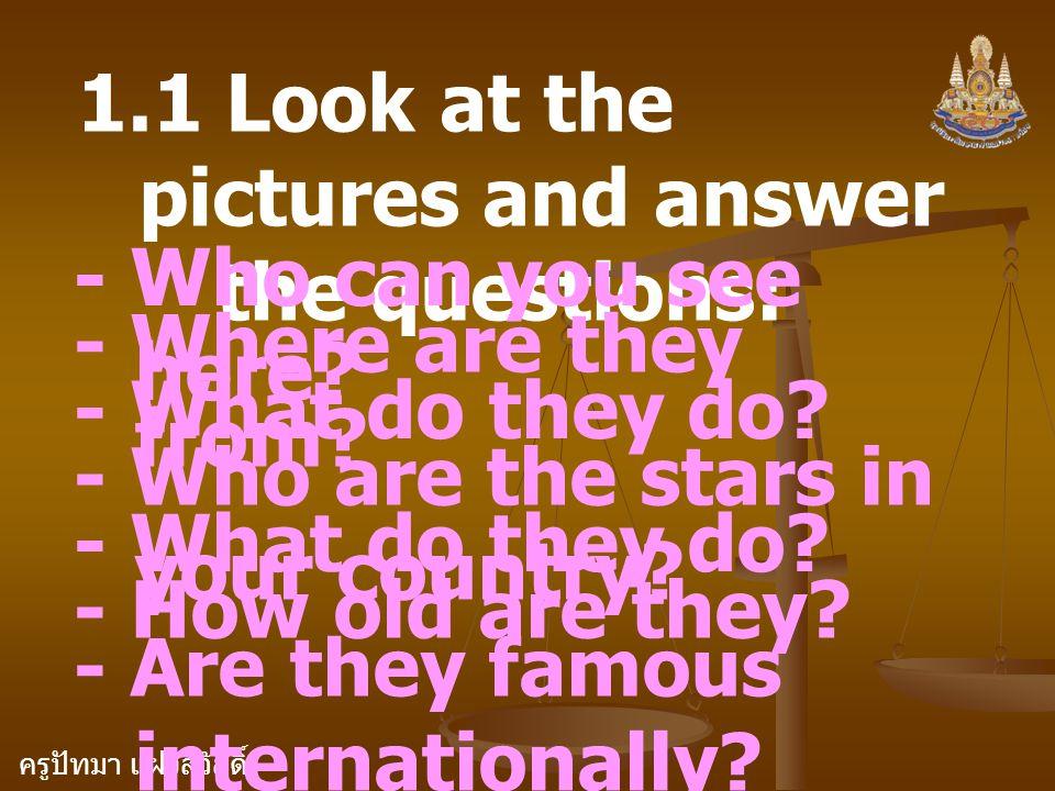 ครูปัทมา แฝงสวัสดิ์ 1.1 Look at the pictures and answer the questions: - Who can you see here? - Where are they from? - What do they do? - Who are the