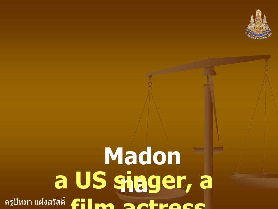 ครูปัทมา แฝงสวัสดิ์ Madon na a US singer, a film actress