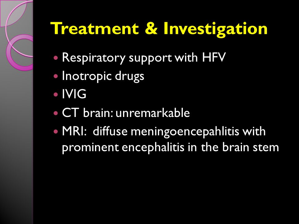 Treatment & Investigation Respiratory support with HFV Inotropic drugs IVIG CT brain: unremarkable MRI: diffuse meningoencepahlitis with prominent encephalitis in the brain stem