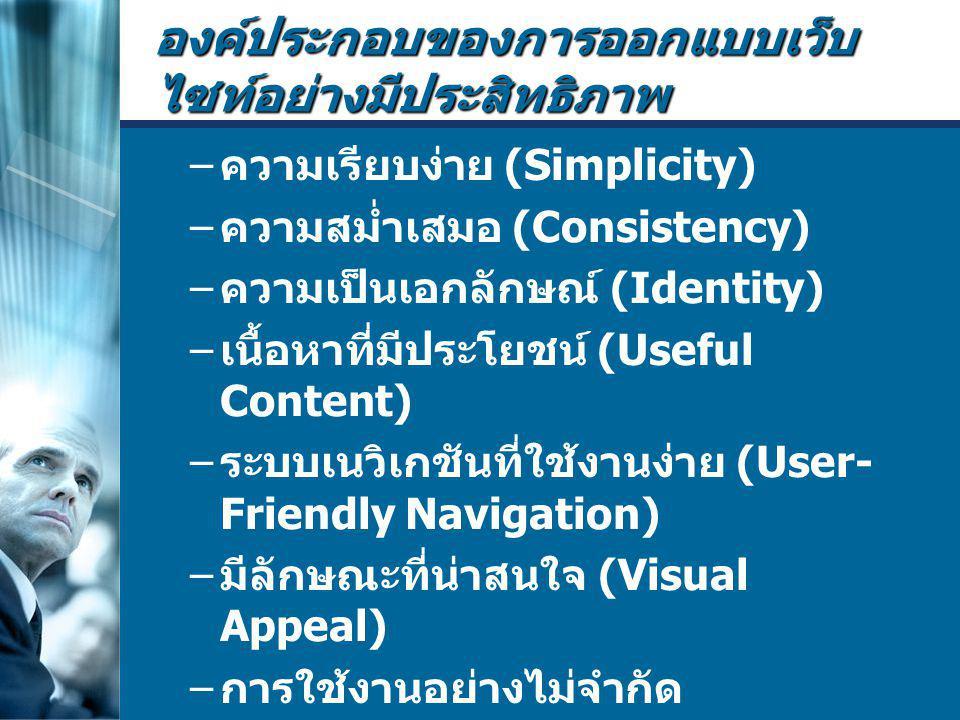 องค์ประกอบของการออกแบบเว็บ ไซท์อย่างมีประสิทธิภาพ – ความเรียบง่าย (Simplicity) – ความสม่ำเสมอ (Consistency) – ความเป็นเอกลักษณ์ (Identity) – เนื้อหาที่มีประโยชน์ (Useful Content) – ระบบเนวิเกชันที่ใช้งานง่าย (User- Friendly Navigation) – มีลักษณะที่น่าสนใจ (Visual Appeal) – การใช้งานอย่างไม่จำกัด (Compatibility) – คุณภาพในการออกแบบ (Design Stability) – ระบบการใช้งานที่ถูกต้อง (Functional Stability)