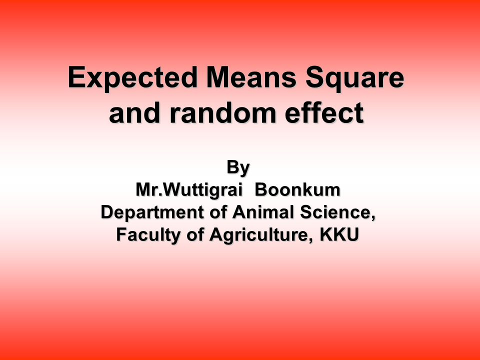 Expected Means Square and random effect By Mr.Wuttigrai Boonkum Department of Animal Science, Faculty of Agriculture, KKU
