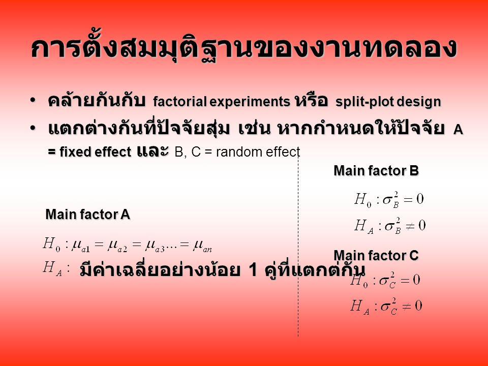 การตั้งสมมุติฐานของงานทดลอง คล้ายกันกับ factorial experiments หรือ split-plot design คล้ายกันกับ factorial experiments หรือ split-plot design แตกต่างกันที่ปัจจัยสุ่ม เช่น หากกำหนดให้ปัจจัย A = fixed effect และ แตกต่างกันที่ปัจจัยสุ่ม เช่น หากกำหนดให้ปัจจัย A = fixed effect และ B, C = random effect มีค่าเฉลี่ยอย่างน้อย 1 คู่ที่แตกต่กัน Main factor A Main factor C Main factor B