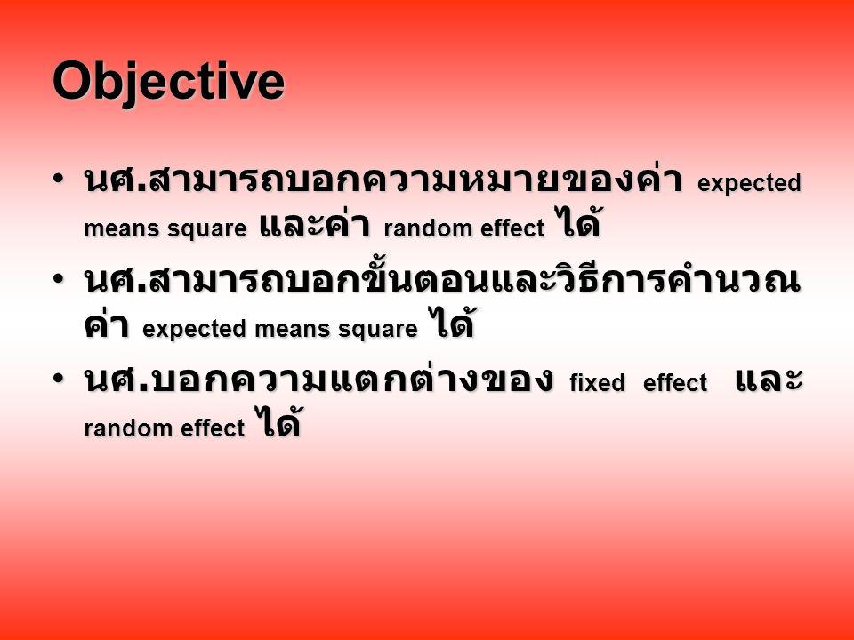 Objective นศ. สามารถบอกความหมายของค่า expected means square และค่า random effect ได้ นศ.