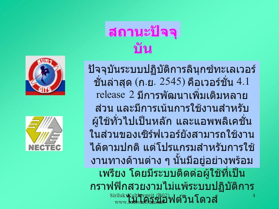 Siriluk Kultherawit (B02) www.software.thai.net 3 ประวัติ TLWG (Thai Linux Working Group) เป็นการรวมตัว กันของนักพัฒนากลุ่มหนึ่ง ซึ่งมองเห็นปัญหาในการ ใช้งานภาษาไทยบนระบบปฏิบัติการลินุกซ์ โดยมี เป้าหมายเพื่อที่จะให้การใช้งานโปรแกรมต่างๆ บน ลินุกซ์ สามารถที่จะใช้งานร่วมกับภาษาไทยได้อย่าง ถูกต้อง ซึ่งทางศูนย์เทคโนโลยีอิเล็กทรอนิคส์และ คอมพิวเตอร์แห่งชาติ (NECTEC) ได้เล็งเห็นถึง ความสำคัญของระบบการพัฒนาซอฟต์แวร์ แบบ โอเพ่นซอร์สอยู่แล้ว จึงร่วมมือกับกลุ่ม TLWG เพื่อ พัฒนาเป็นลินุกซ์ดิสตริบิวชั่น ออกสู่ผู้ใช้ทั่วๆ ไป โดย มีการพัฒนามาแล้วหลายเวอร์ชั่น