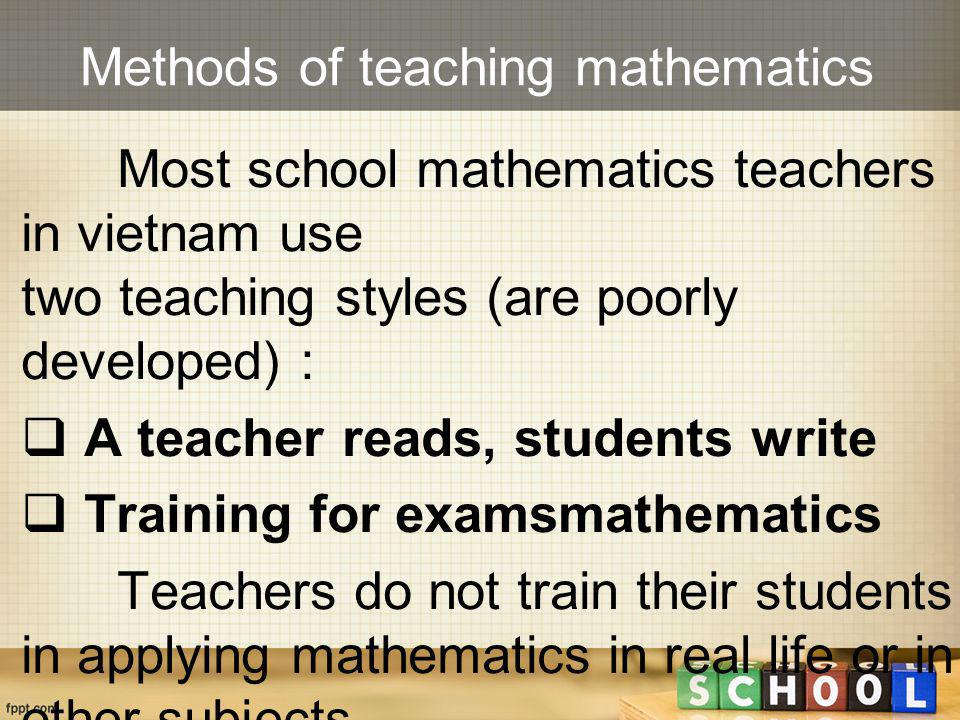 Methods of teaching mathematics Most school mathematics teachers in vietnam use two teaching styles (are poorly developed) :  A teacher reads, studen