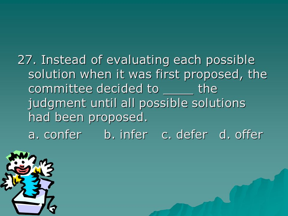 27. Instead of evaluating each possible solution when it was first proposed, the committee decided to ____ the judgment until all possible solutions h
