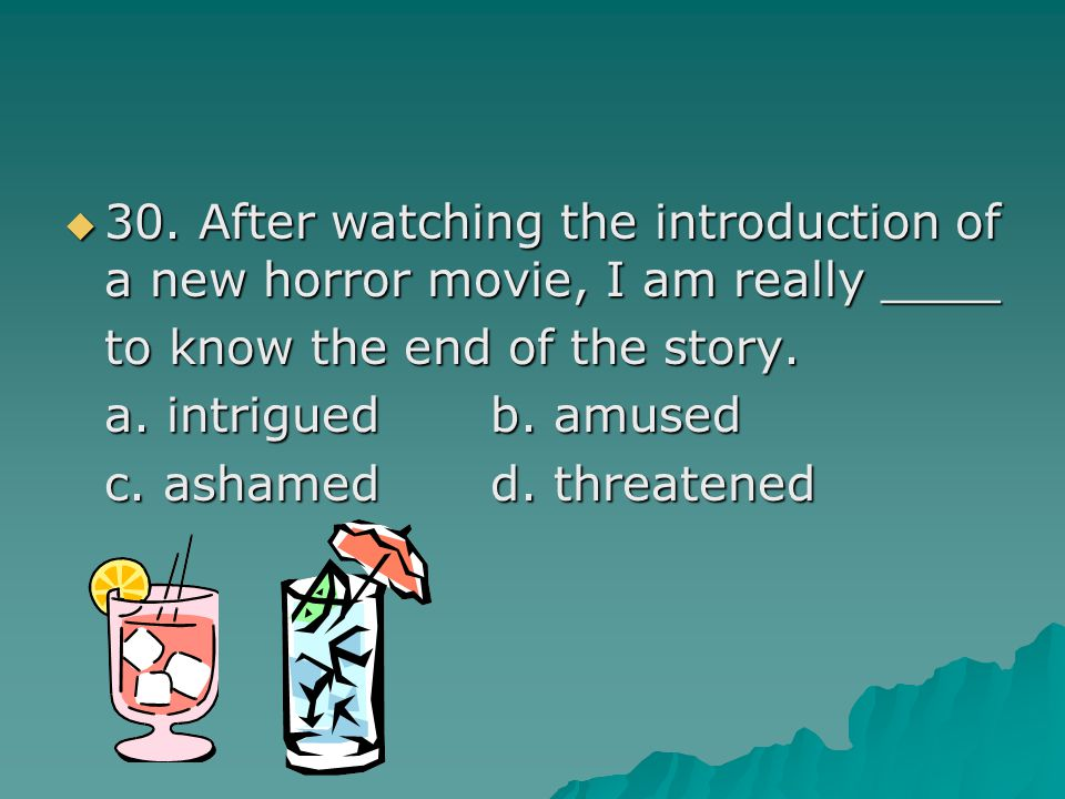  30. After watching the introduction of a new horror movie, I am really ____ to know the end of the story. a. intriguedb. amused c. ashamedd. threate
