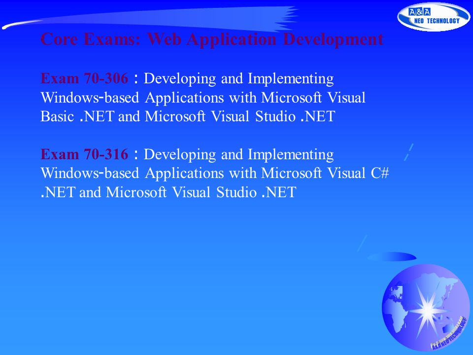 Core Exams: Web Application Development Exam 70-306 : Developing and Implementing Windows-based Applications with Microsoft Visual Basic.NET and Microsoft Visual Studio.NET Exam 70-316 : Developing and Implementing Windows-based Applications with Microsoft Visual C#.NET and Microsoft Visual Studio.NET