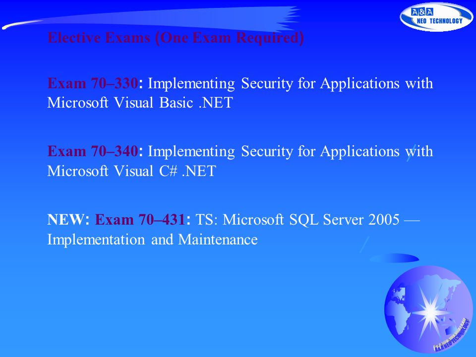Elective Exams (One Exam Required) Exam 70–330: Implementing Security for Applications with Microsoft Visual Basic.NET Exam 70–340: Implementing Security for Applications with Microsoft Visual C#.NET NEW: Exam 70–431: TS: Microsoft SQL Server 2005 — Implementation and Maintenance