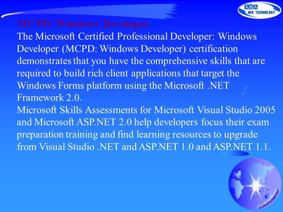 MCPD: Windows Developer The Microsoft Certified Professional Developer: Windows Developer (MCPD: Windows Developer) certification demonstrates that you have the comprehensive skills that are required to build rich client applications that target the Windows Forms platform using the Microsoft.NET Framework 2.0.