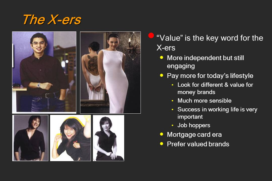 "The X-ers ""Value"" is the key word for the X-ers More independent but still engaging Pay more for today's lifestyle Look for different & value for mone"
