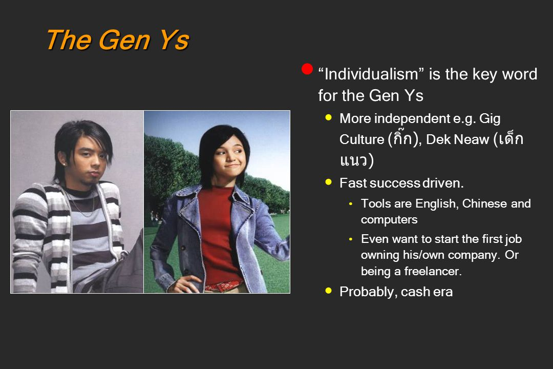 "The Gen Ys ""Individualism"" is the key word for the Gen Ys More independent e.g. Gig Culture ( กิ๊ก ), Dek Neaw ( เด็ก แนว ) Fast success driven. Tools"
