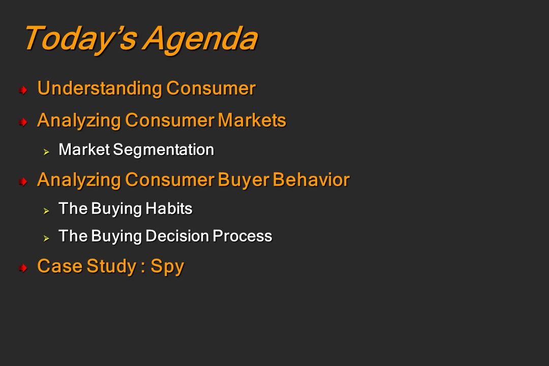 Today's Agenda Understanding Consumer Analyzing Consumer Markets  Market Segmentation Analyzing Consumer Buyer Behavior  The Buying Habits  The Buy