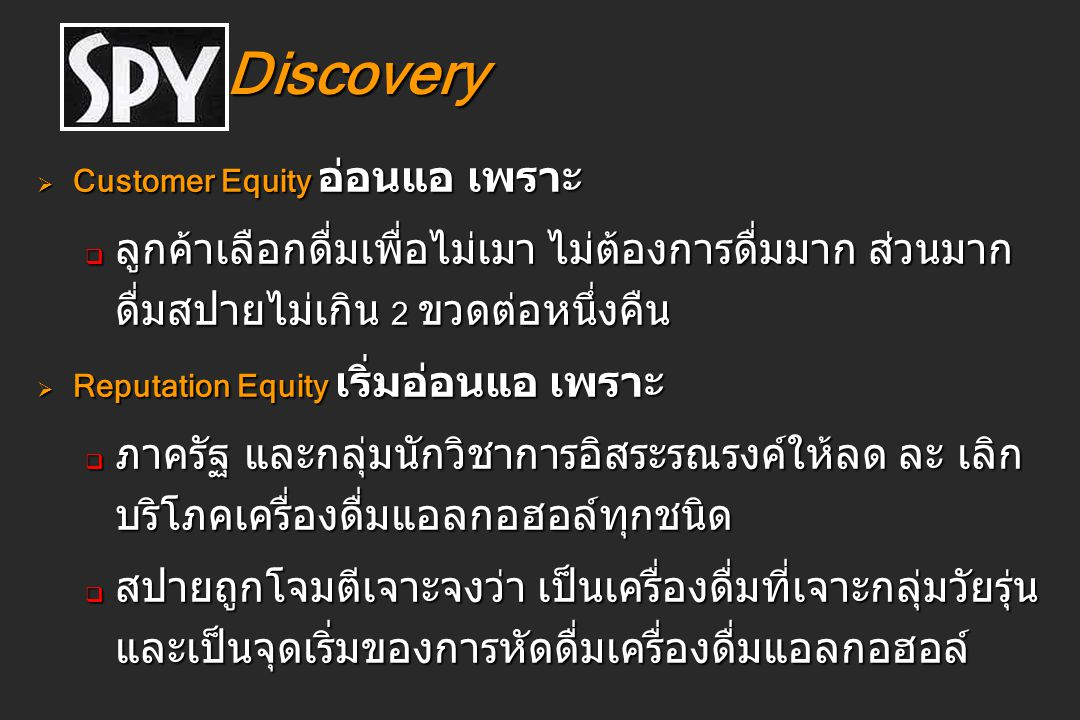 Discovery Discovery  Customer Equity อ่อนแอ เพราะ  ลูกค้าเลือกดื่มเพื่อไม่เมา ไม่ต้องการดื่มมาก ส่วนมาก ดื่มสปายไม่เกิน 2 ขวดต่อหนึ่งคืน  Reputatio