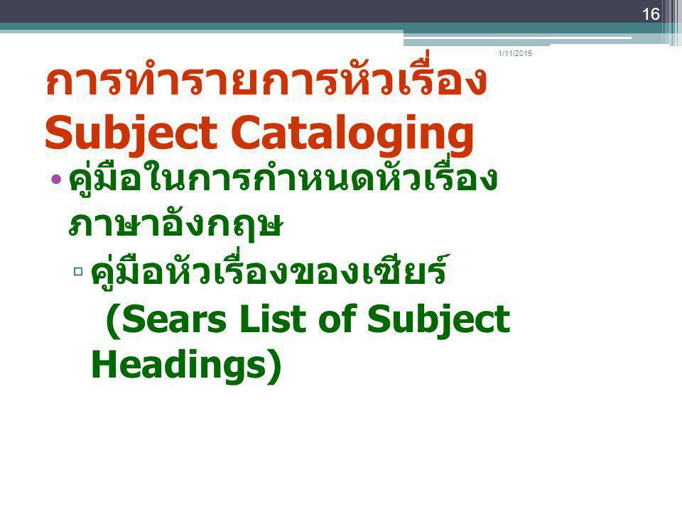 การทำรายการหัวเรื่อง Subject Cataloging คู่มือในการกำหนดหัวเรื่อง ภาษาอังกฤษ ▫ คู่มือหัวเรื่องของเซียร์ (Sears List of Subject Headings) 1/11/2015 16