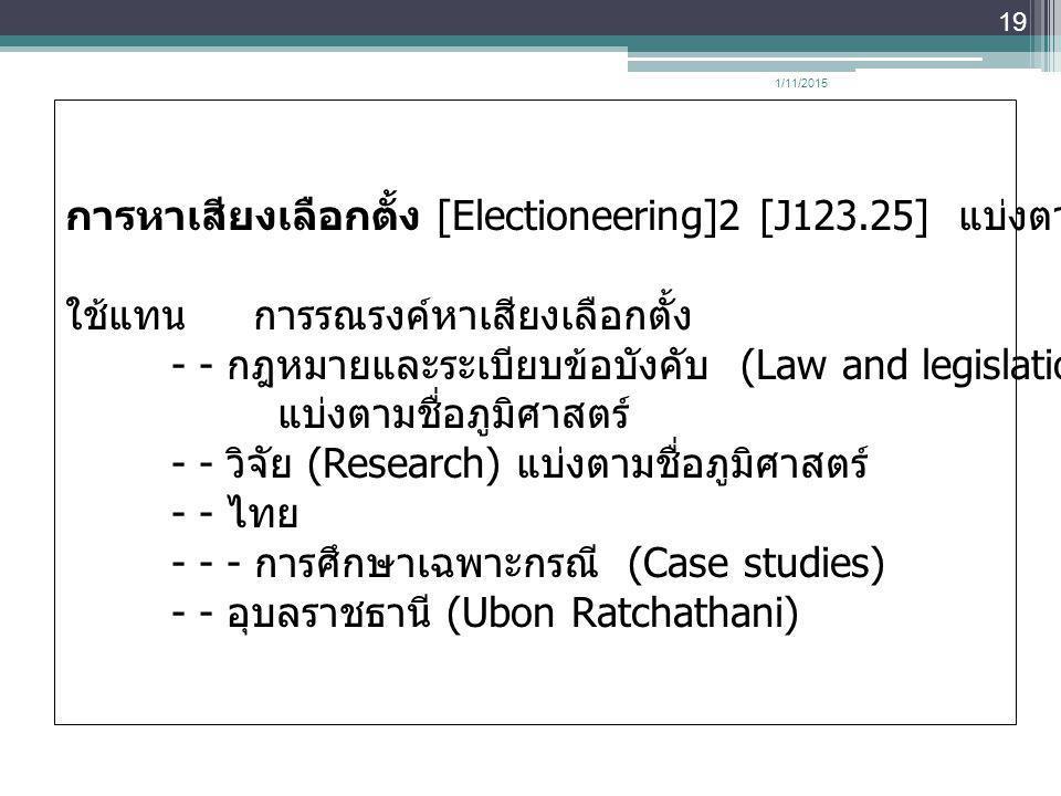 1/11/2015 19 การหาเสียงเลือกตั้ง [Electioneering]2 [J123.25] แบ่งตามชื่อภูมิศาสตร์ ใช้แทน การรณรงค์หาเสียงเลือกตั้ง - - กฎหมายและระเบียบข้อบังคับ (Law