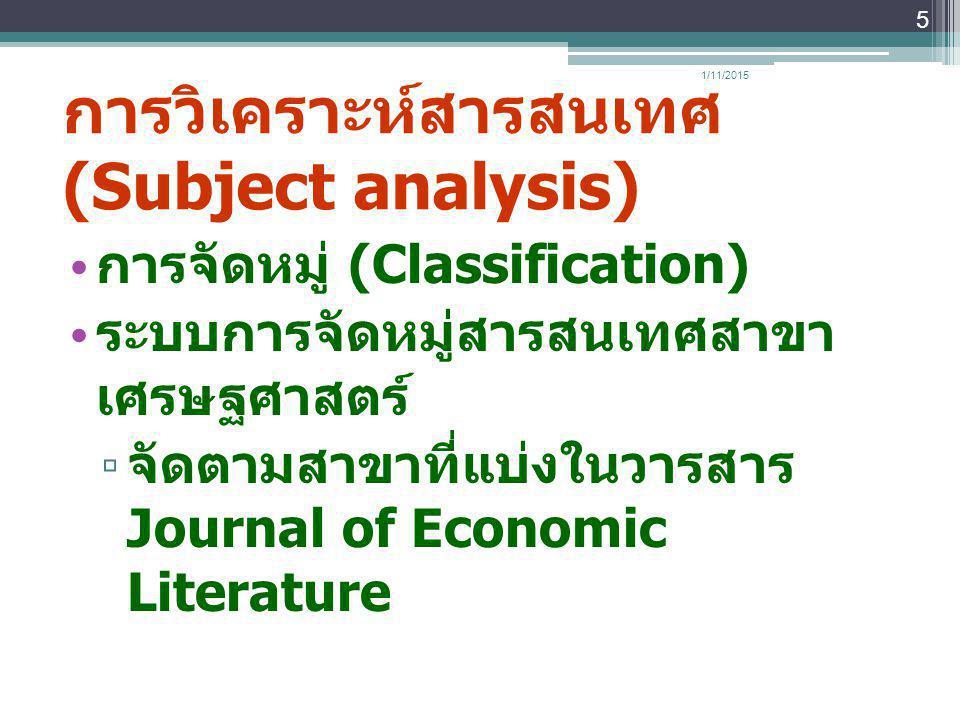 การวิเคราะห์สารสนเทศ (Subject analysis) การจัดหมู่ (Classification) ระบบการจัดหมู่สารสนเทศสาขา เศรษฐศาสตร์ ▫ จัดตามสาขาที่แบ่งในวารสาร Journal of Econ