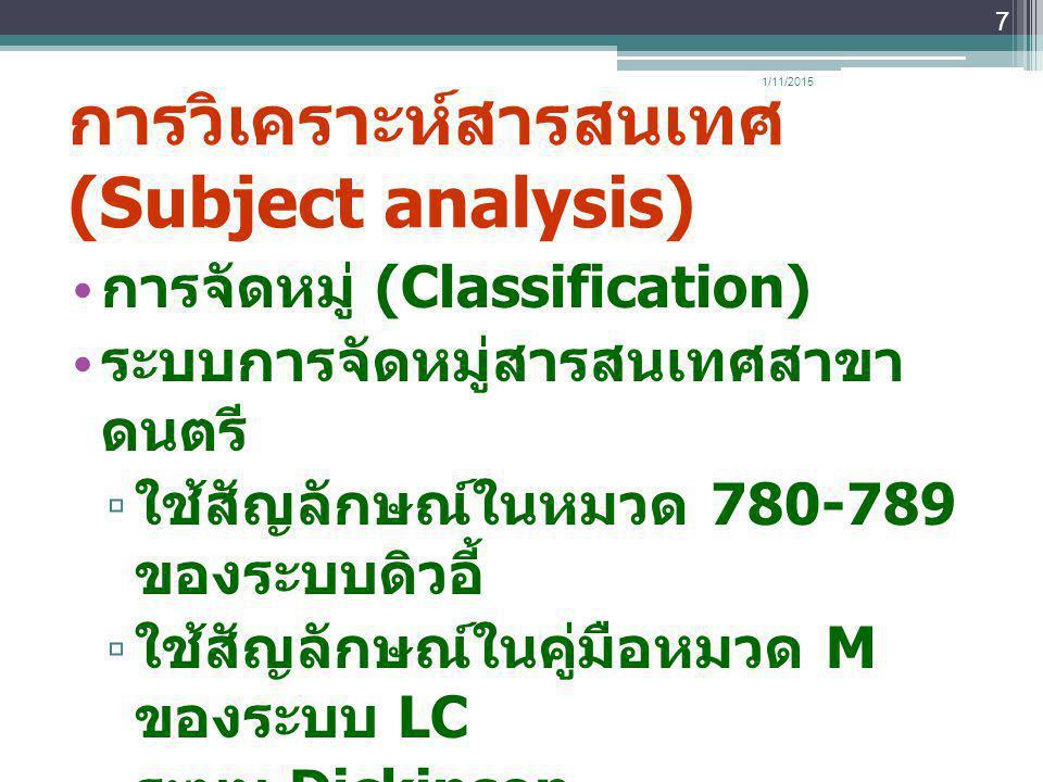 การวิเคราะห์สารสนเทศ (Subject analysis) การจัดหมู่ (Classification) ระบบการจัดหมู่สารสนเทศสาขา ดนตรี ▫ ใช้สัญลักษณ์ในหมวด 780-789 ของระบบดิวอี้ ▫ ใช้ส