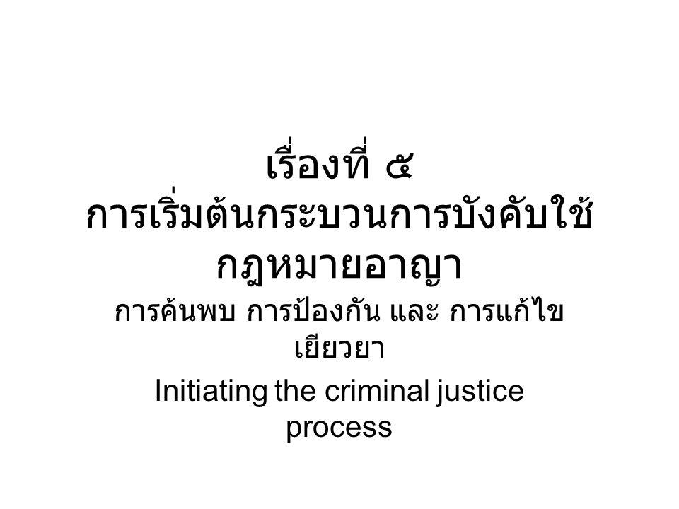 เรื่องที่ ๕ การเริ่มต้นกระบวนการบังคับใช้ กฎหมายอาญา การค้นพบ การป้องกัน และ การแก้ไข เยียวยา Initiating the criminal justice process