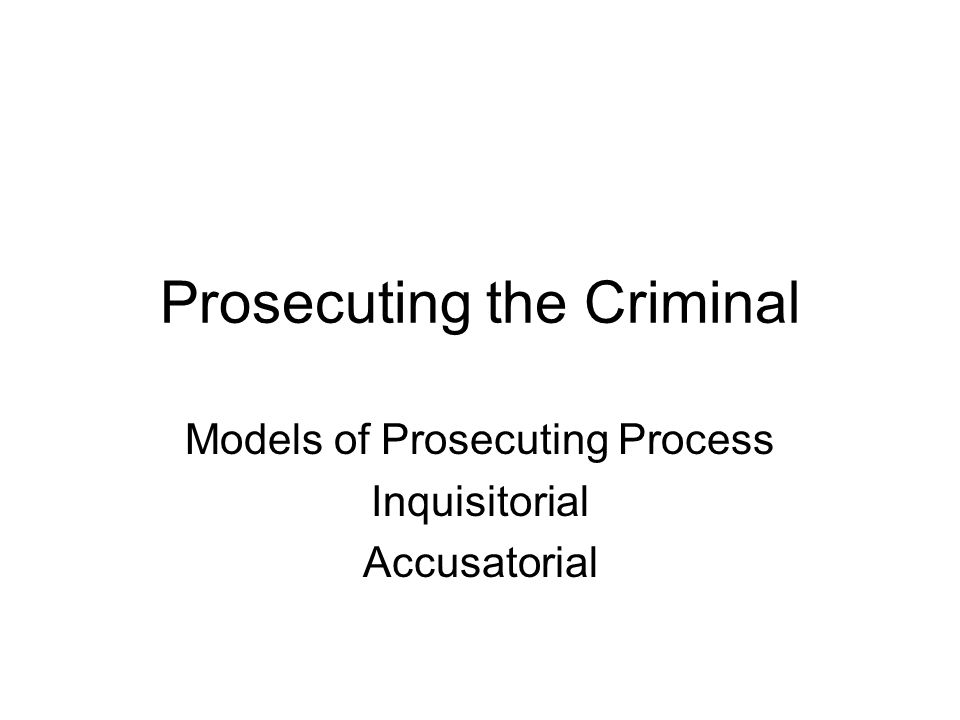 Prosecuting the Criminal Models of Prosecuting Process Inquisitorial Accusatorial