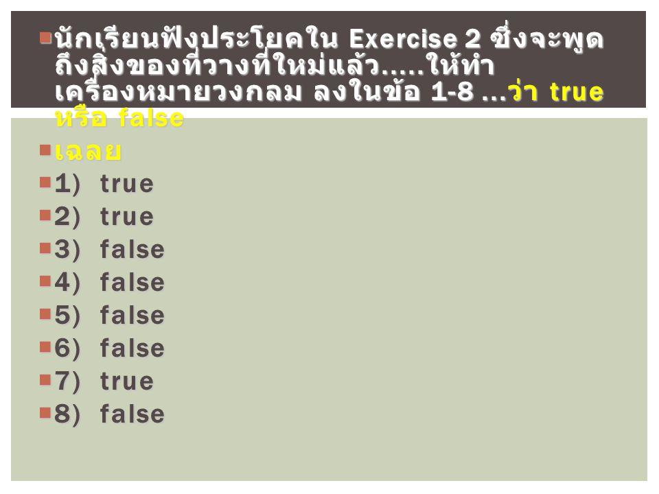  นักเรียนฟังประโยคใน Exercise 2 ซึ่งจะพูด ถึงสิ่งของที่วางที่ใหม่แล้ว.....