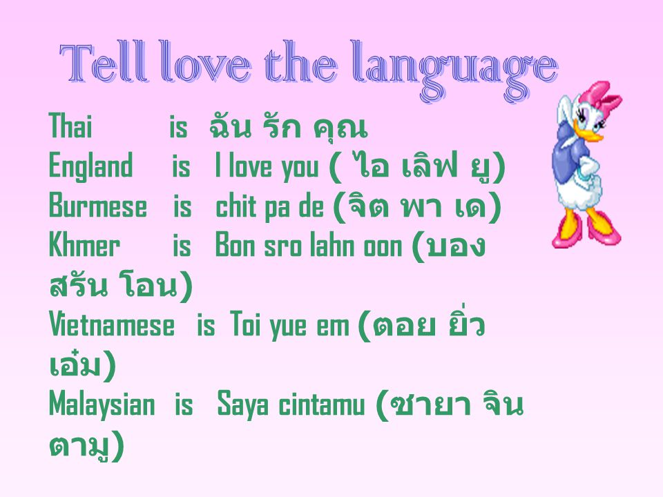 Thai is ฉัน รัก คุณ England is I love you ( ไอ เลิฟ ยู ) Burmese is chit pa de ( จิต พา เด ) Khmer is Bon sro Iahn oon ( บอง สรัน โอน ) Vietnamese is Toi yue em ( ตอย ยิ่ว เอ๋ม ) Malaysian is Saya cintamu ( ซายา จิน ตามู )