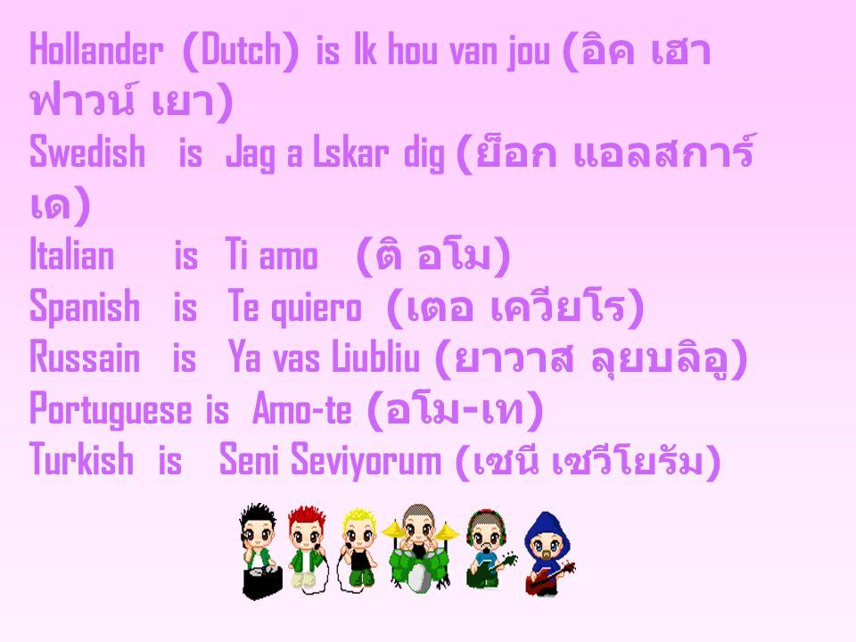 Hollander (Dutch) is Ik hou van jou ( อิค เฮา ฟาวน์ เยา ) Swedish is Jag a Lskar dig ( ย็อก แอลสการ์ เด ) Italian is Ti amo ( ติ อโม ) Spanish is Te quiero ( เตอ เควียโร ) Russain is Ya vas Liubliu ( ยาวาส ลุยบลิอู ) Portuguese is Amo-te ( อโม - เท ) Turkish is Seni Seviyorum ( เซนี เซวีโยรัม )
