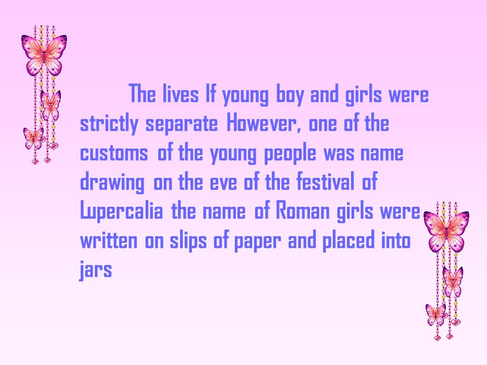 Each young man would draw a girl s name from the Jar and would then be partners for the duration of the festival with the girl whom he chose.Sometimes the pairing of the children lasted an entire year,and ofren they would fall in love and would later marry
