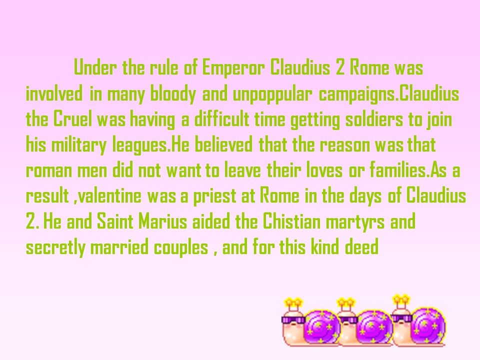 Under the rule of Emperor Claudius 2 Rome was involved in many bloody and unpoppular campaigns.Claudius the Cruel was having a difficult time getting soldiers to join his military leagues.He believed that the reason was that roman men did not want to leave their loves or families.As a result,valentine was a priest at Rome in the days of Claudius 2.