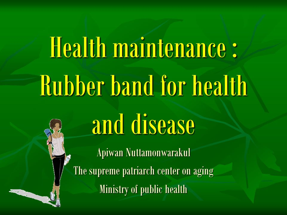 Health maintenance : Rubber band for health and disease Apiwan Nuttamonwarakul The supreme patriarch center on aging Ministry of public health