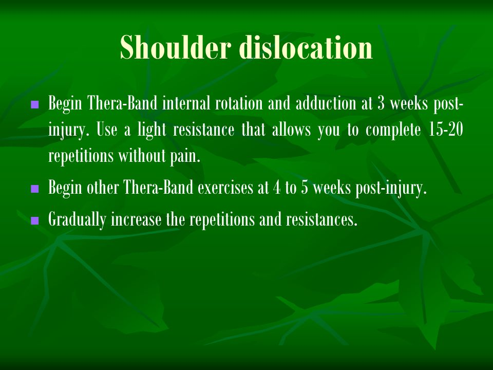 Shoulder dislocation Begin Thera-Band internal rotation and adduction at 3 weeks post- injury. Use a light resistance that allows you to complete 15-2
