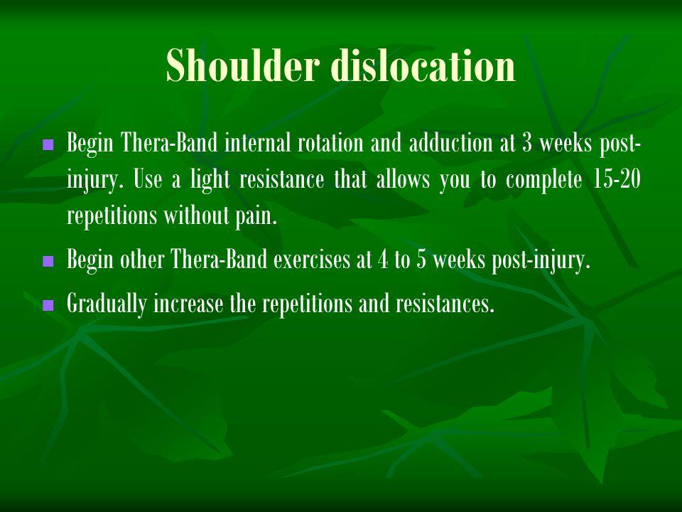 Shoulder dislocation Begin Thera-Band internal rotation and adduction at 3 weeks post- injury.