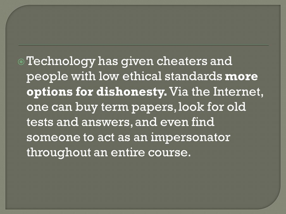  Technology has given cheaters and people with low ethical standards more options for dishonesty. Via the Internet, one can buy term papers, look for