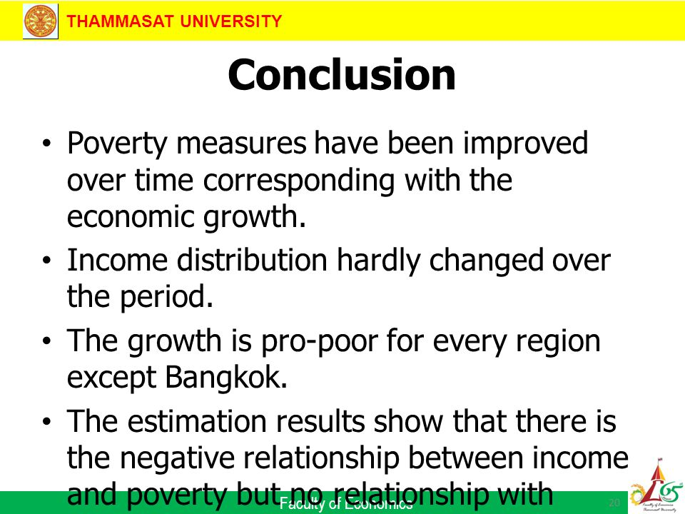 THAMMASAT UNIVERSITY Faculty of Economics Conclusion Poverty measures have been improved over time corresponding with the economic growth.