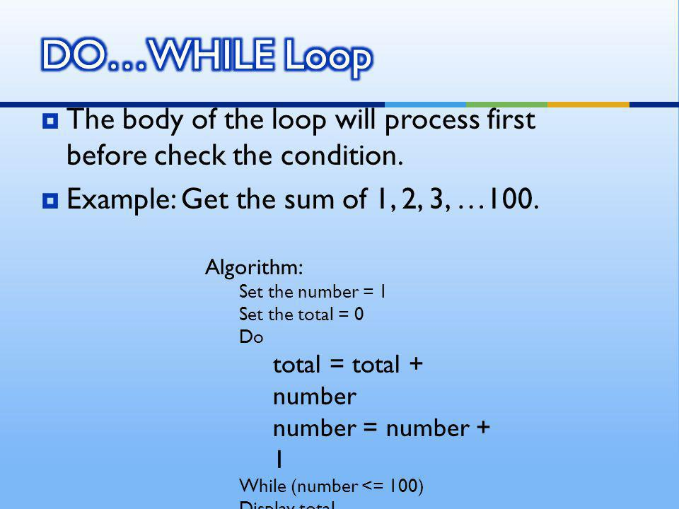  The body of the loop will process first before check the condition.  Example: Get the sum of 1, 2, 3, …100. Algorithm: Set the number = 1 Set the t